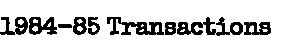 1984-85 Transactions